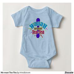 Me want Tea-Tea Baby Bodysuit.  http://www.zazzle.com/trinidotcom?rf=238813648110634412