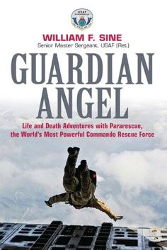 Guardian Angel: Life and Death Adventures with Pararescue, the World's Most Powerful Commando Rescue Force by William Sine