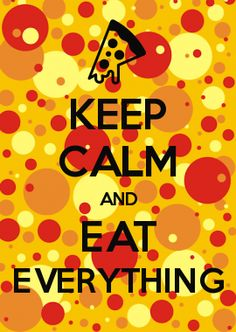 KEEP CALM AND EAT EVERYTHING