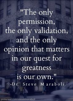 """The only permission, the only validation, and the only opinion that matters in our quest for greatness is our own."" - Steve Maraboli #quote"