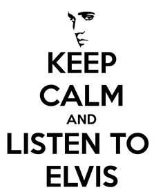 Keep calm and listen to Elvis Presley