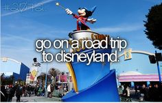 Go on a road trip to Disneyland...I might be crazy that I want to drive to California from Alabama lol