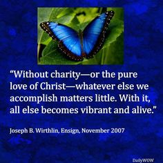 """""""Without charity—or the pure love of Christ—whatever else we accomplish matters little. With it, all else becomes vibrant and alive."""" ~Joseph B. Wirthlin"""