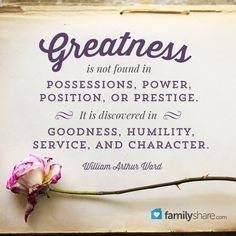 Greatness is not found in possessions, power, position, or prestige. It is discovered in goodness, humility, service, and character. - William Arthur Ward