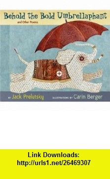 Behold the Bold Umbrellaphant And Other Poems (9780060543174) Jack Prelutsky, Carin Berger , ISBN-10: 0060543175  , ISBN-13: 978-0060543174 ,  , tutorials , pdf , ebook , torrent , downloads , rapidshare , filesonic , hotfile , megaupload , fileserve