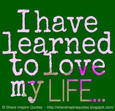 I have learned to love my LIFE... #life #love #quotes