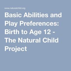 Basic Abilities and Play Preferences: Birth to Age 12 - The Natural Child Project