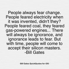 People always fear change. People feared electricity when it was invented, didn't they? People feared coal, they feared gas-powered engines... There will always be ignorance, and ignorance leads to fear. But with time, people will come to accept their silicon masters. -Bill Gates