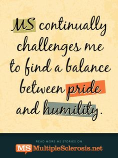 MS continually challenges me to find a balance between pride and humility   MultipleSclerosis.net