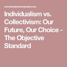 Individualism vs. Collectivism: Our Future, Our Choice - The Objective Standard
