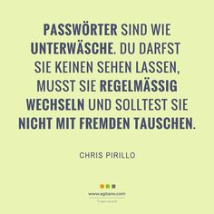 Passwörter sind wie Unterwäsche. Du darfst sie keinen sehen lassen, musst sie regelmässig wechseln und solltest sie nicht mir fremden tauschen.
