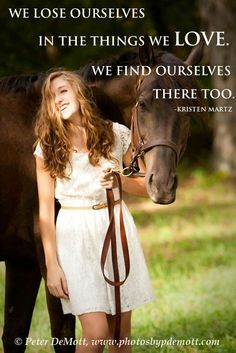 "Horse lovers, ""We lose ourselves in the things we love. We find ourselves there too."" - Kristen Martz"