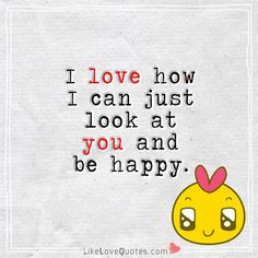 I love how I can just look at you and be happy. Qoutes About Love, Inspirational Quotes About Love, Cute Love Quotes, Love Quotes For Him, Relationships Love, Relationship Quotes, Look At You, Just For You, Favorite Quotes