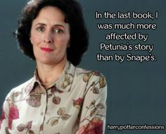 THIS IS BLOODY FREAKING RIDICULOUS!!!! Petunia? The same Petunia that starved and mistreated Harry for the entire time he lived with her? Snape was an asshole but Petunia was SO much worse! She's family- literal blood relative- there's NO excuse whatsoever!!