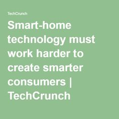 Smart-home technology must work harder to create smarter consumers   TechCrunch
