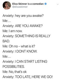 Depression meme - angle - Eliza Skinner is a comedian Anxiety hey are you awake? Anxiety Are You Awake? Anxiety Something Is Really Bad. Anxiety I Dont Know. Anxiety I Can Start Listing Possibilities. Quotes Deep Feelings, Mood Quotes, Deep Quotes, Funny Relatable Memes, Funny Quotes, Depressing Quotes, Angst Quotes, Anxiety Humor, Self Esteem
