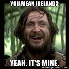 You mean Ireland? Yeah. It's mine.   Stephen Braveheart