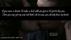 """SPN pick up line #4 """"If you were a demon I'd make a deal with you just so I'd get to kiss you. Then you may get my soul, but that's ok because you already have my heart."""" submitted by anon"""