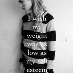 """I wish my weight was as low as my self esteem"""