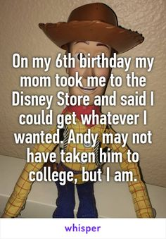 On my 6th birthday my mom took me to the Disney Store and said I could get whatever I wanted. Andy may not have taken him to college, but I am.
