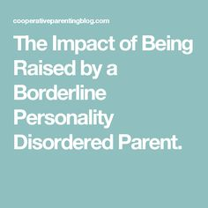 The Impact of Being Raised by a Borderline Personality Disordered Parent. aka my Mom.