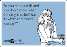 And you don't know what it does either?  Or who ordered the original prescription?  Or what your dose is?  I'm shocked.