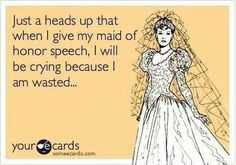 Maid of honor speech Funny cause it could be true! LOL