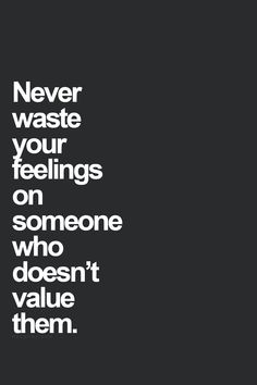 Never waste your feelings on someone who doesn't value them. I think I do this way too much because I have a problem with caring for people more than they care about me. True Quotes, Words Quotes, Great Quotes, Quotes To Live By, Motivational Quotes, Inspirational Quotes, Sayings, Wisdom Quotes, Positive Quotes