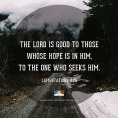 The Lord is good to those whose hope is is in Him. To the one who seeks Him. Lamentations 3:25