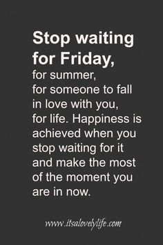 Happiness is achieved when you stop waiting for it and start enjoying the moment that you're in .