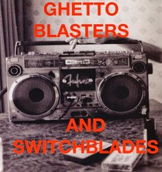Ghetto Blasters and Switch Blades