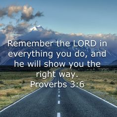 Proverbs Remember the LORD in everything you do, and he will show you the right way. Biblical Quotes, Prayer Quotes, Bible Verses Quotes, Bible Scriptures, Spiritual Quotes, Faith Quotes, Wisdom Quotes, All Nature, Favorite Bible Verses