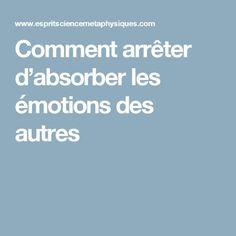 Comment arrêter d'absorber les émotions des autres