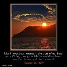 Galatians 6:14 NIV  May I never boast except in the cross of our Lord Jesus Christ, through which the world has been crucified to me, and I to the world.