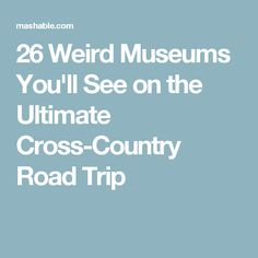 26 Weird Museums You'll See on the Ultimate Cross-Country Road Trip