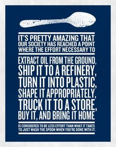 'It's pretty amazing that our society has reached a point where the effort necessary to extract oil from the ground, ship it to a refinery, turn it into plastic, shape it appropriately, truck it to a store, buy it, and bring it home is considered less effort than what it takes to just wash the spoon when you're done with it.'