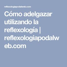Cómo adelgazar utilizando la reflexología | reflexologiapodalweb.com