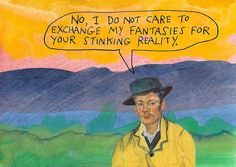 No, I do not care to exchange my fantasies for your stinking reality. — Michael Lipsey