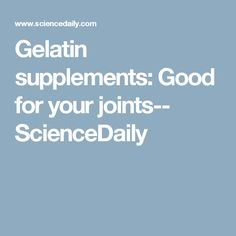Gelatin supplements: Good for your joints-- ScienceDaily