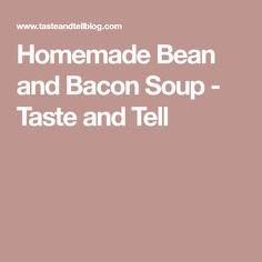 Homemade Bean and Bacon Soup - Taste and Tell