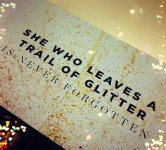 She who leaves a trail of glitter is never forgotten.