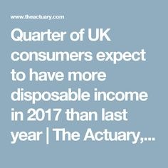 Quarter of UK consumers expect to have more disposable income in 2017 than last year  |  The Actuary, the official magazine of the Institute and Faculty of Actuaries