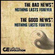 It's never bad news that nothing is eternal..change keeps matter in motion. The universe relies on it.