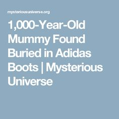 1,000-Year-Old Mummy Found Buried in Adidas Boots | Mysterious Universe