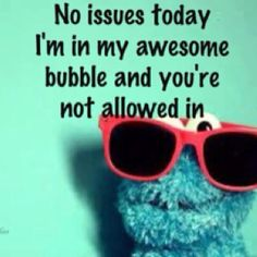 No issues today. I'm in my awesome bubble and you're not allowed in.