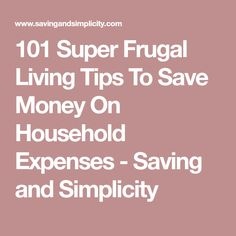 101 Super Frugal Living Tips To Save Money On Household Expenses - Saving and Simplicity
