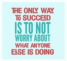 The only way to succeed is to not worry about what anyone else is doing. thedailyquotes.com