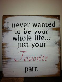 I never wanted to be your whole life...just your favorite part.