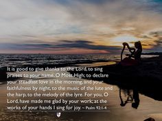 It is good to give thanks to the Lord, to sing praises to your name, O Most High; to declare your steadfast love in the morning, and your faithfulness by night, to the music of the lute and the harp, to the melody of the lyre. For you, O Lord, have made me glad by your work; at the works of your hands I sing for joy. ~ Psalm 92:1-4