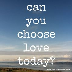 This is my wish for you today...that you can choose love. :: Usually when I think about this question, it means choosing to love someone. Today, a post on making the choice to love ourselves...even when we've let ourselves down or feel lost or have stuffed feelings for too long.